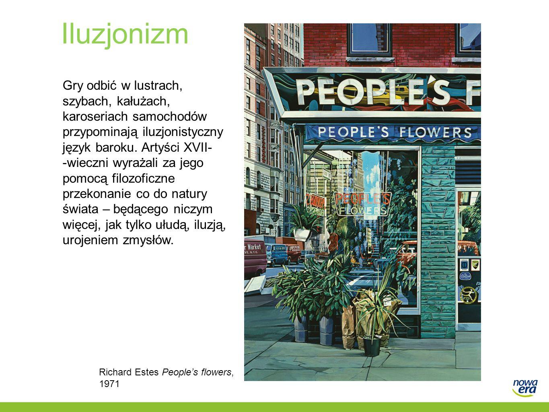 Iluzjonizm Richard Estes Peoples flowers, 1971 Gry odbić w lustrach, szybach, kałużach, karoseriach samochodów przypominają iluzjonistyczny język baro