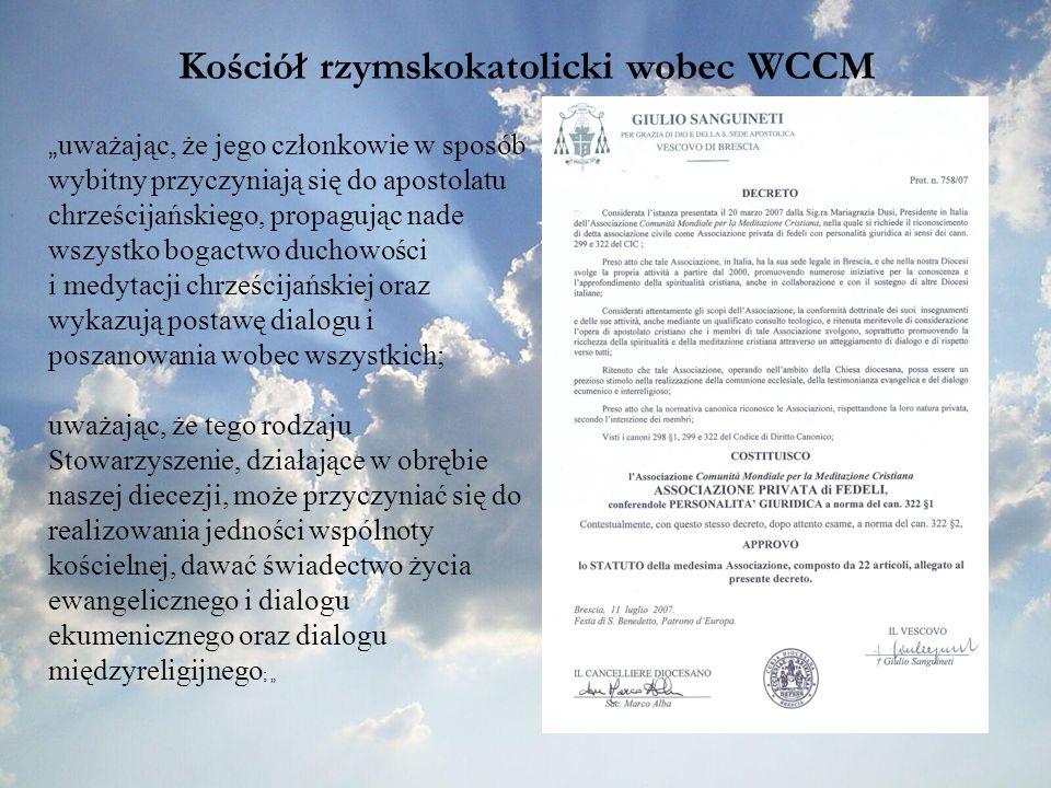 Kościół rzymskokatolicki wobec WCCM uważając, że jego członkowie w sposób wybitny przyczyniają się do apostolatu chrześcijańskiego, propagując nade wszystko bogactwo duchowości i medytacji chrześcijańskiej oraz wykazują postawę dialogu i poszanowania wobec wszystkich; uważając, że tego rodzaju Stowarzyszenie, działające w obrębie naszej diecezji, może przyczyniać się do realizowania jedności wspólnoty kościelnej, dawać świadectwo życia ewangelicznego i dialogu ekumenicznego oraz dialogu międzyreligijnego ;