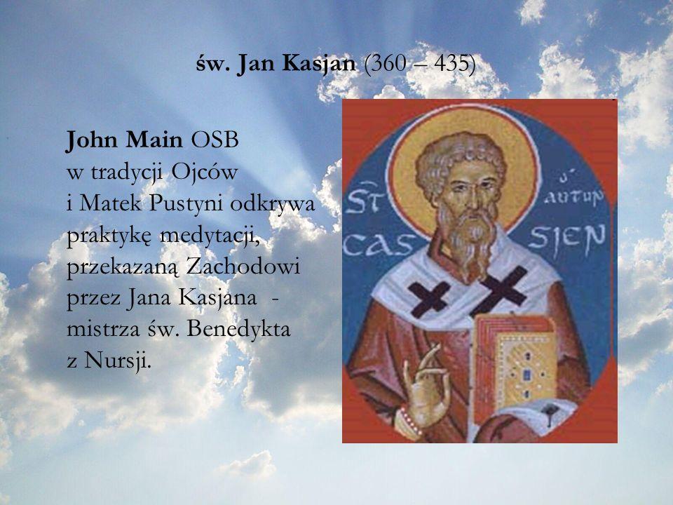 św. Jan Kasjan (360 – 435) John Main OSB w tradycji Ojców i Matek Pustyni odkrywa praktykę medytacji, przekazaną Zachodowi przez Jana Kasjana - mistrz