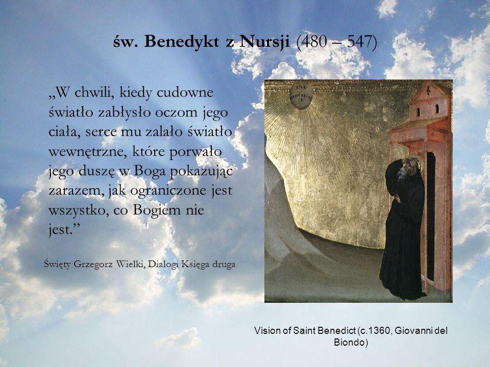 św. Benedykt z Nursji (480 – 547) W chwili, kiedy cudowne światło zabłysło oczom jego ciała, serce mu zalało światło wewnętrzne, które porwało jego du