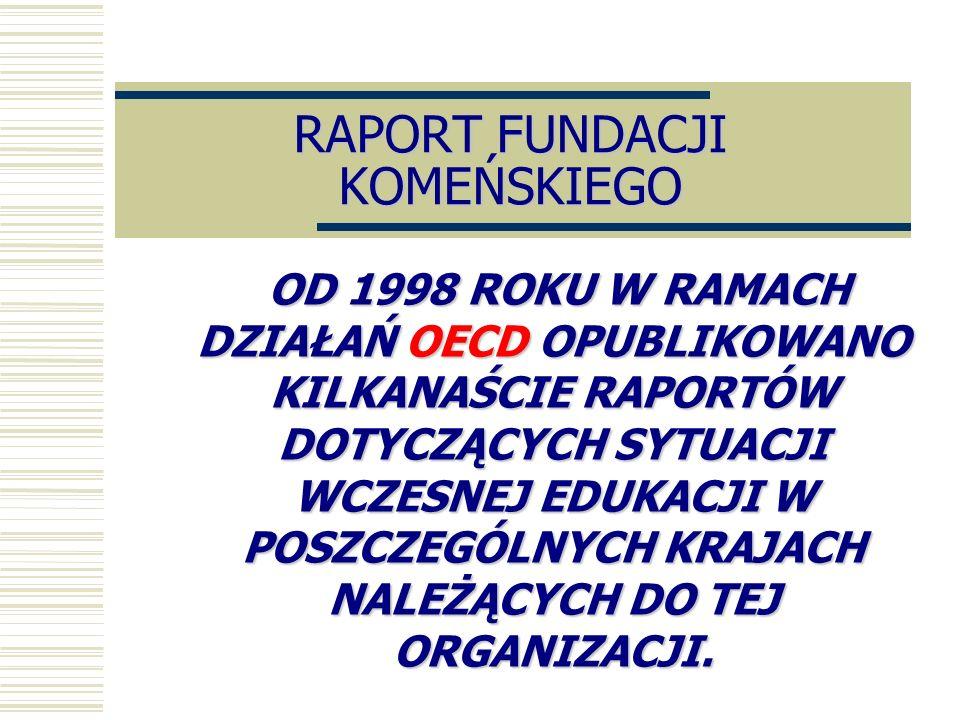 RAPORT FUNDACJI KOMEŃSKIEGO OD 1998 ROKU W RAMACH DZIAŁAŃ OECD OPUBLIKOWANO KILKANAŚCIE RAPORTÓW DOTYCZĄCYCH SYTUACJI WCZESNEJ EDUKACJI W POSZCZEGÓLNY