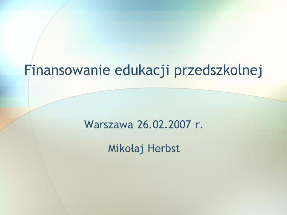 Finansowanie edukacji przedszkolnej Warszawa 26.02.2007 r. Mikołaj Herbst