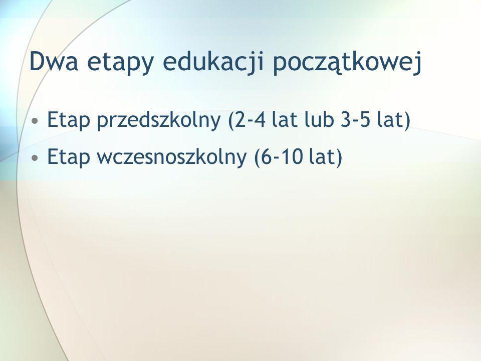 Dwa etapy edukacji początkowej Etap przedszkolny (2-4 lat lub 3-5 lat) Etap wczesnoszkolny (6-10 lat)
