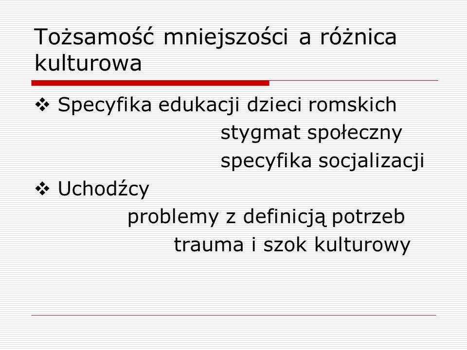 Tożsamość mniejszości a różnica kulturowa Specyfika edukacji dzieci romskich stygmat społeczny specyfika socjalizacji Uchodźcy problemy z definicją potrzeb trauma i szok kulturowy