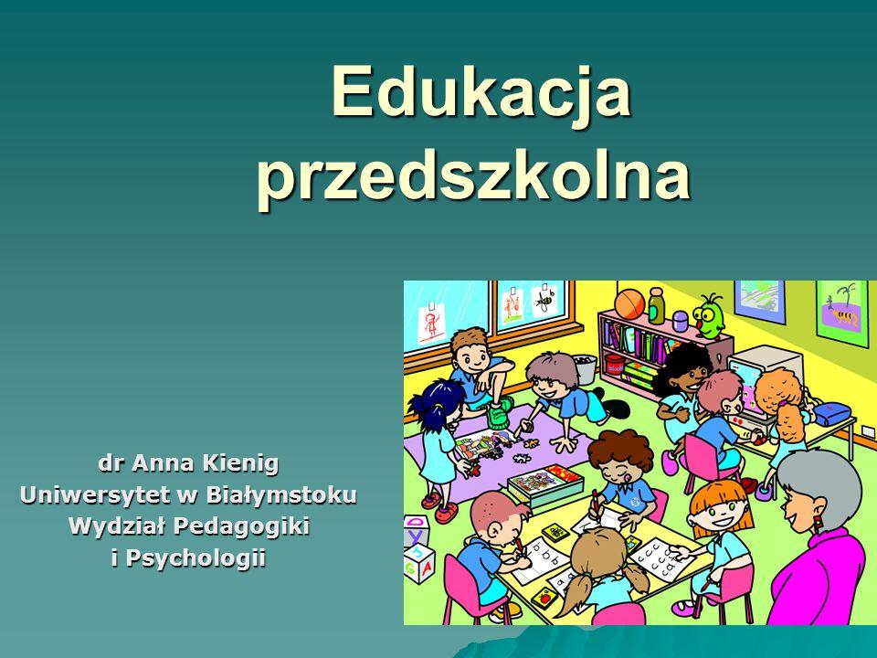 Edukacja przedszkolna Edukacja przedszkolna dr Anna Kienig Uniwersytet w Białymstoku Wydział Pedagogiki i Psychologii