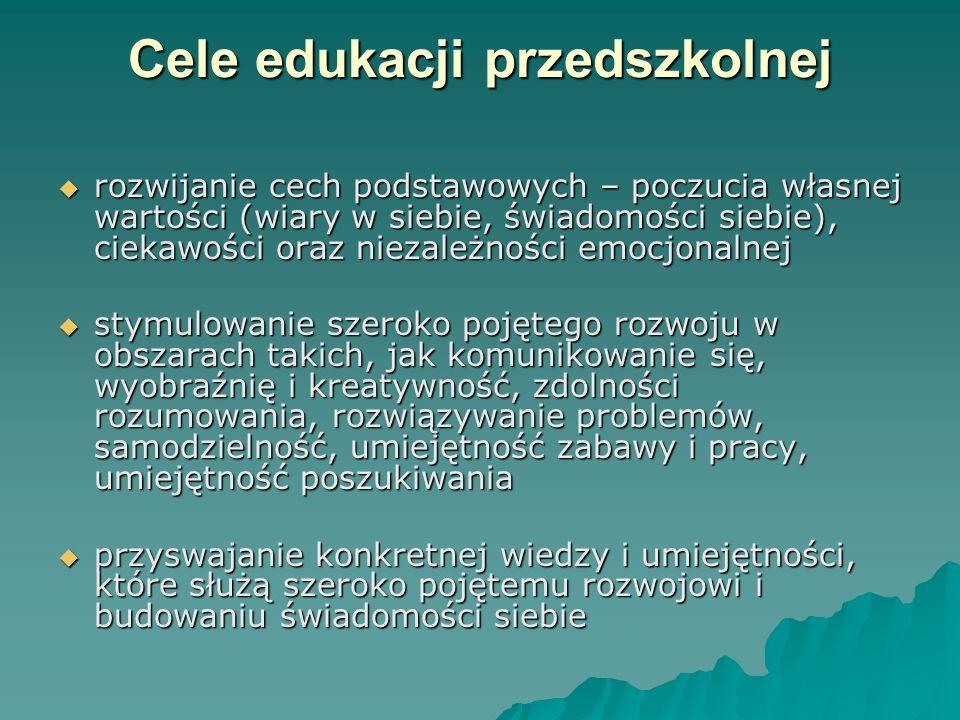 Cele edukacji przedszkolnej Cele edukacji przedszkolnej rozwijanie cech podstawowych – poczucia własnej wartości (wiary w siebie, świadomości siebie),