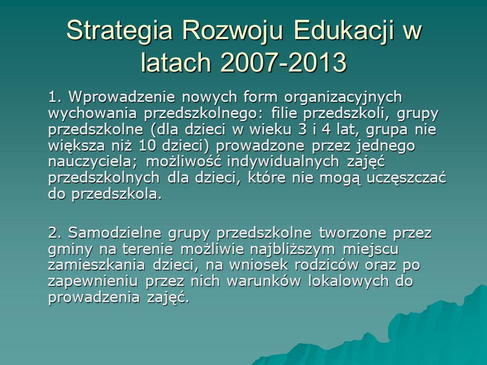 Strategia Rozwoju Edukacji w latach 2007-2013 1. Wprowadzenie nowych form organizacyjnych wychowania przedszkolnego: filie przedszkoli, grupy przedszk