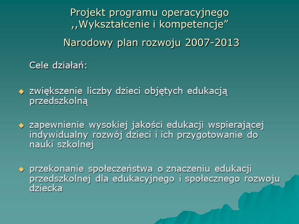 Projekt programu operacyjnego,,Wykształcenie i kompetencje Narodowy plan rozwoju 2007-2013 Cele działań: zwiększenie liczby dzieci objętych edukacją p