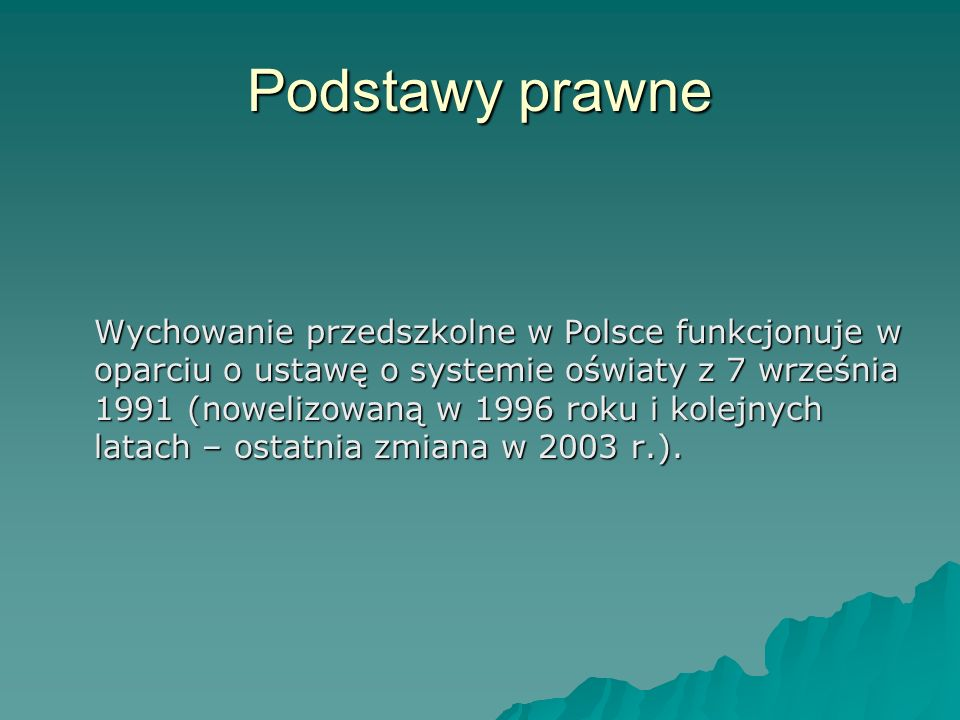 Podstawy prawne Wychowanie przedszkolne w Polsce funkcjonuje w oparciu o ustawę o systemie oświaty z 7 września 1991 (nowelizowaną w 1996 roku i kolej