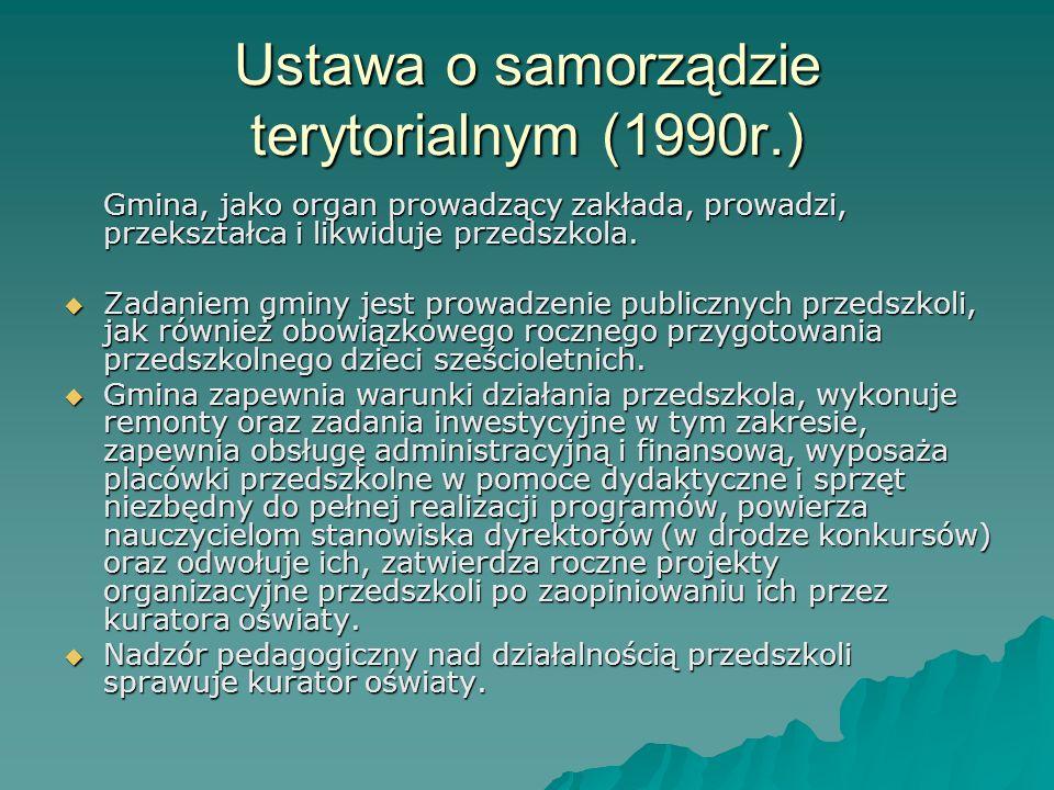 Ustawa o samorządzie terytorialnym (1990r.) Gmina, jako organ prowadzący zakłada, prowadzi, przekształca i likwiduje przedszkola. Zadaniem gminy jest