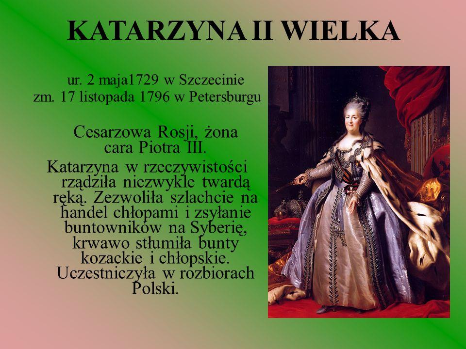 KATARZYNA II WIELKA ur. 2 maja1729 w Szczecinie zm. 17 listopada 1796 w Petersburgu Cesarzowa Rosji, żona cara Piotra III. Katarzyna w rzeczywistości