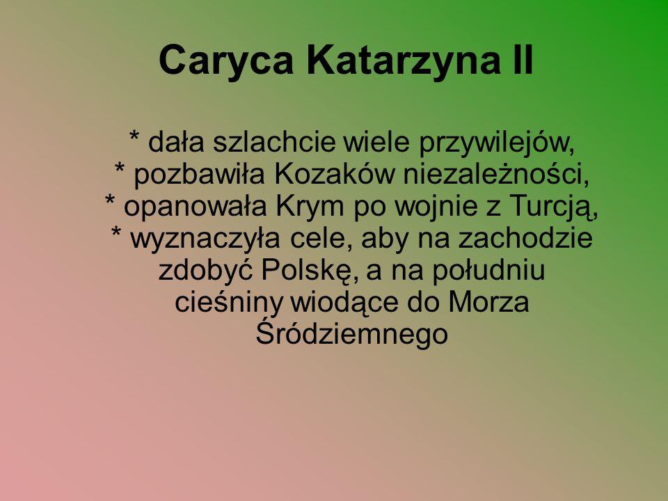 Caryca Katarzyna II * dała szlachcie wiele przywilejów, * pozbawiła Kozaków niezależności, * opanowała Krym po wojnie z Turcją, * wyznaczyła cele, aby