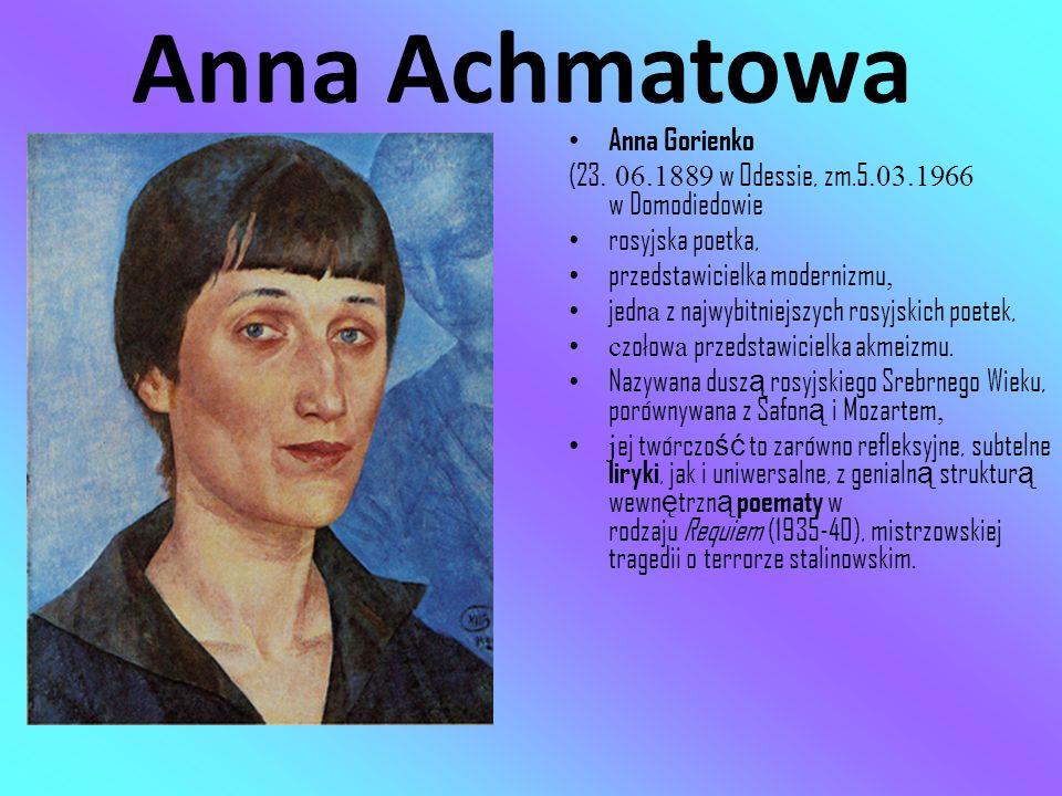 Anna Achmatowa Anna Gorienko (23. 06.1889 w Odessie, zm.5.03.1966 w Domodiedowie rosyjska poetka, przedstawicielka modernizmu, jedn a z najwybitniejsz