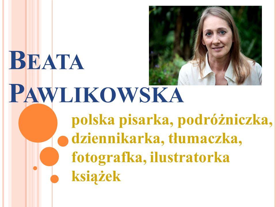 B EATA P AWLIKOWSKA polska pisarka, podróżniczka, dziennikarka, tłumaczka, fotografka, ilustratorka książek