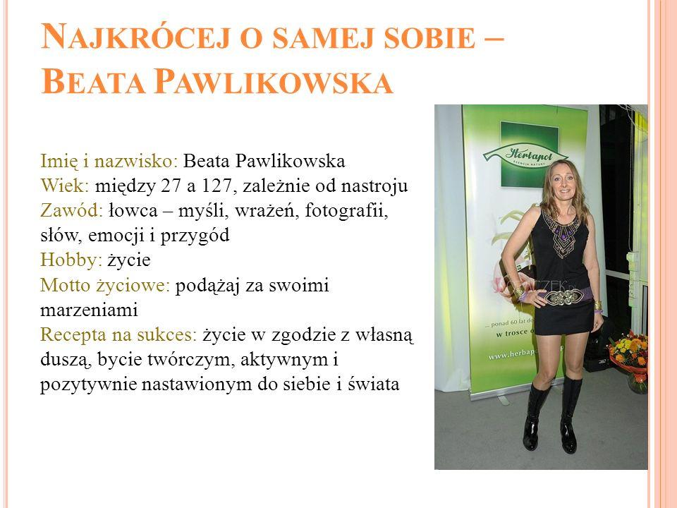 N AJKRÓCEJ O SAMEJ SOBIE – B EATA P AWLIKOWSKA Imię i nazwisko: Beata Pawlikowska Wiek: między 27 a 127, zależnie od nastroju Zawód: łowca – myśli, wr