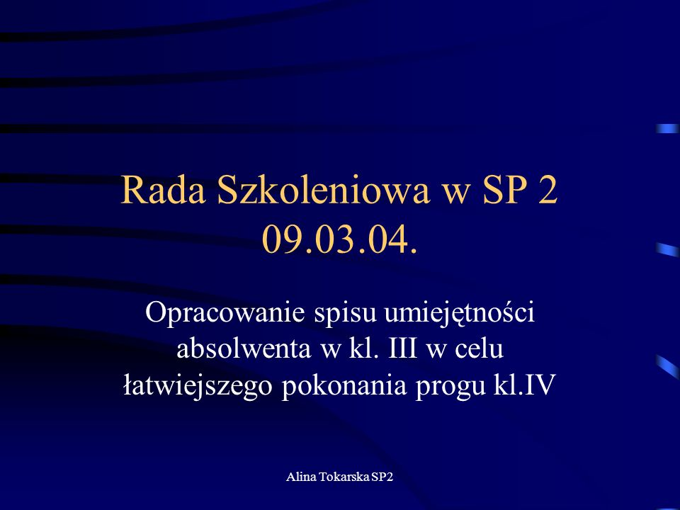Alina Tokarska SP2 Rada Szkoleniowa w SP 2 09.03.04. Opracowanie spisu umiejętności absolwenta w kl. III w celu łatwiejszego pokonania progu kl.IV