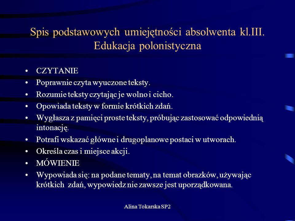Alina Tokarska SP2 Spis podstawowych umiejętności absolwenta kl.III. Edukacja polonistyczna CZYTANIE Poprawnie czyta wyuczone teksty. Rozumie teksty c