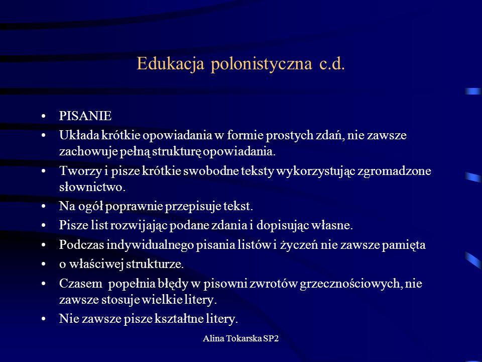 Alina Tokarska SP2 Edukacja polonistyczna c.d. PISANIE Układa krótkie opowiadania w formie prostych zdań, nie zawsze zachowuje pełną strukturę opowiad
