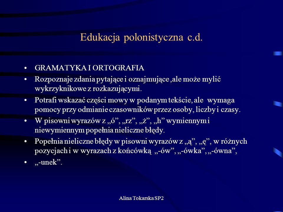 Alina Tokarska SP2 Edukacja polonistyczna c.d. GRAMATYKA I ORTOGRAFIA Rozpoznaje zdania pytające i oznajmujące,ale może mylić wykrzyknikowe z rozkazuj