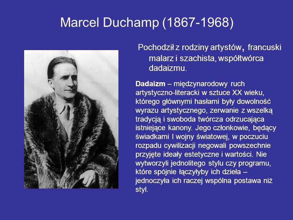 Marcel Duchamp (1867-1968) Pochodził z rodziny artystów, francuski malarz i szachista, współtwórca dadaizmu. Dadaizm – międzynarodowy ruch artystyczno