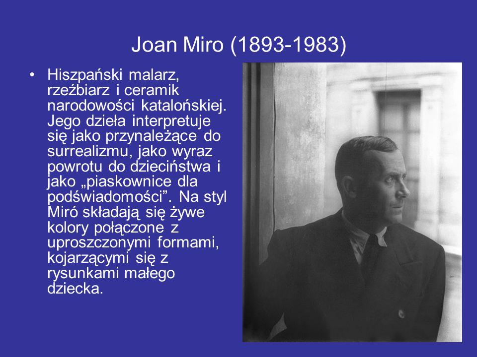 Joan Miro (1893-1983) Hiszpański malarz, rzeźbiarz i ceramik narodowości katalońskiej. Jego dzieła interpretuje się jako przynależące do surrealizmu,