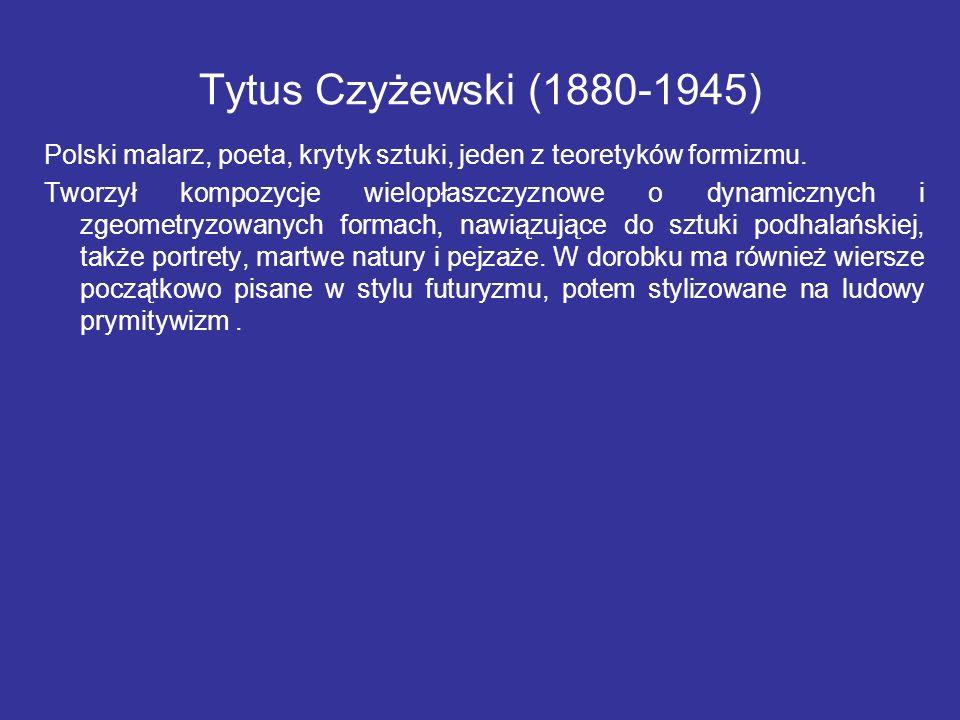 Tytus Czyżewski (1880-1945) Polski malarz, poeta, krytyk sztuki, jeden z teoretyków formizmu. Tworzył kompozycje wielopłaszczyznowe o dynamicznych i z