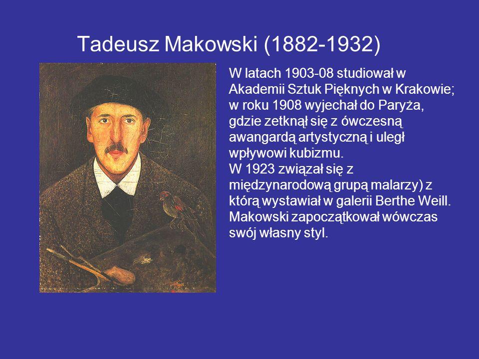 Tadeusz Makowski (1882-1932) W latach 1903-08 studiował w Akademii Sztuk Pięknych w Krakowie; w roku 1908 wyjechał do Paryża, gdzie zetknął się z ówcz