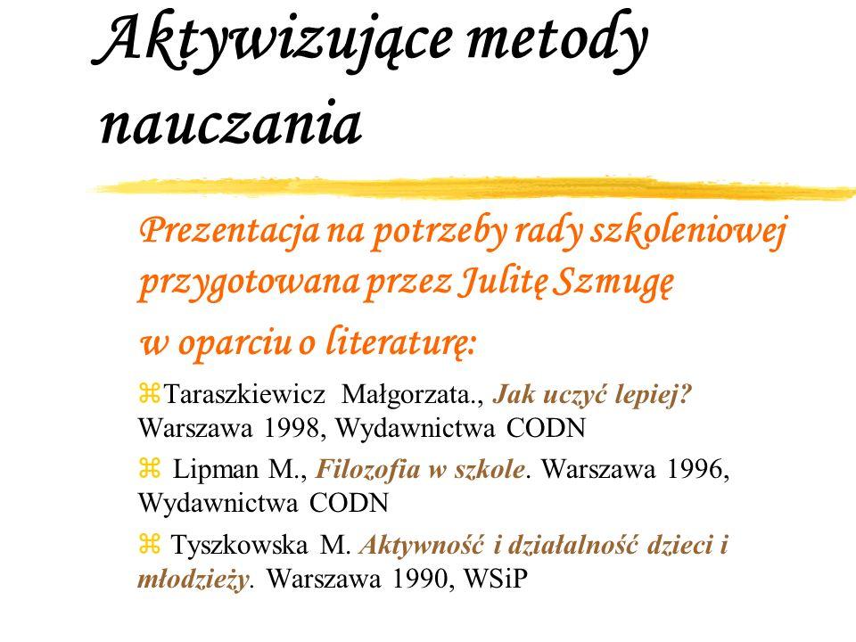 Aktywizujące metody nauczania Prezentacja na potrzeby rady szkoleniowej przygotowana przez Julitę Szmugę w oparciu o literaturę: zTaraszkiewicz Małgor