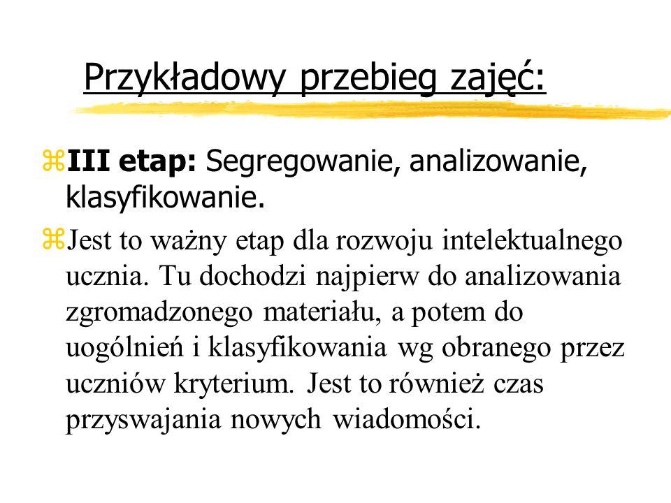 Przykładowy przebieg zajęć: zIII etap: Segregowanie, analizowanie, klasyfikowanie. zJest to ważny etap dla rozwoju intelektualnego ucznia. Tu dochodzi