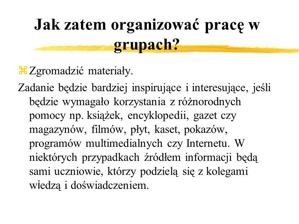 Jak zatem organizować pracę w grupach? zZgromadzić materiały. Zadanie będzie bardziej inspirujące i interesujące, jeśli będzie wymagało korzystania z