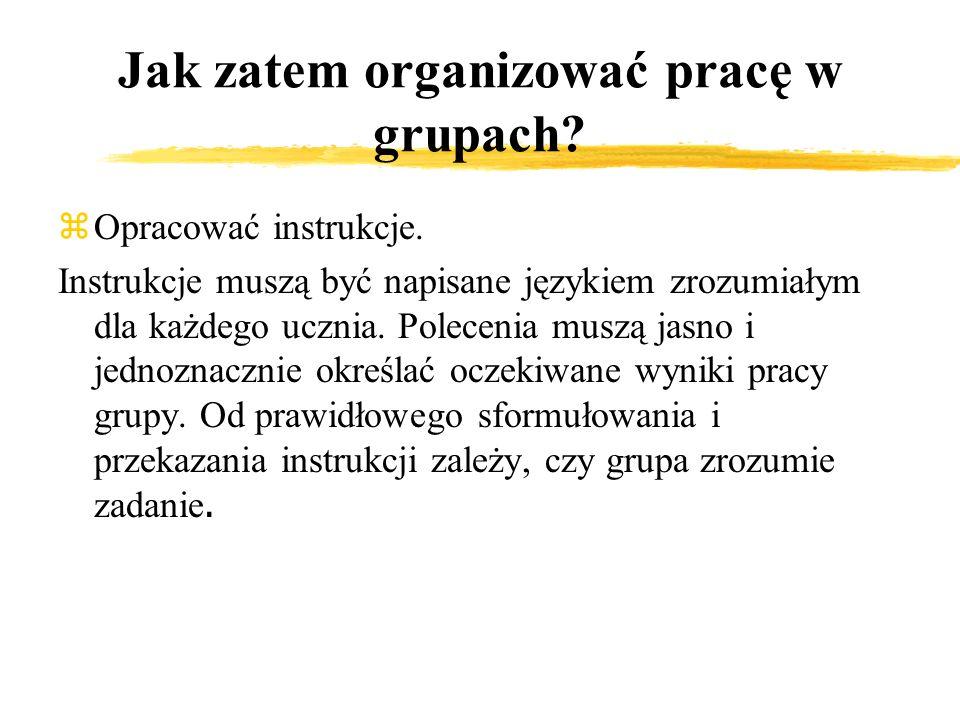 Jak zatem organizować pracę w grupach? zOpracować instrukcje. Instrukcje muszą być napisane językiem zrozumiałym dla każdego ucznia. Polecenia muszą j