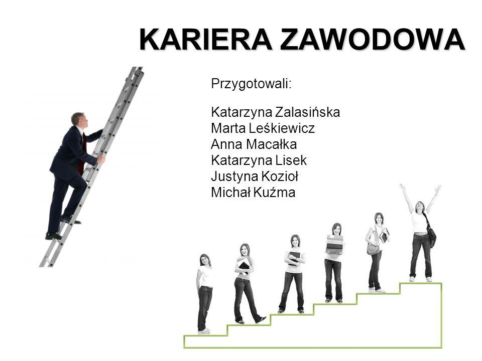 KARIERA ZAWODOWA Przygotowali: Katarzyna Zalasińska Marta Leśkiewicz Anna Macałka Katarzyna Lisek Justyna Kozioł Michał Kuźma