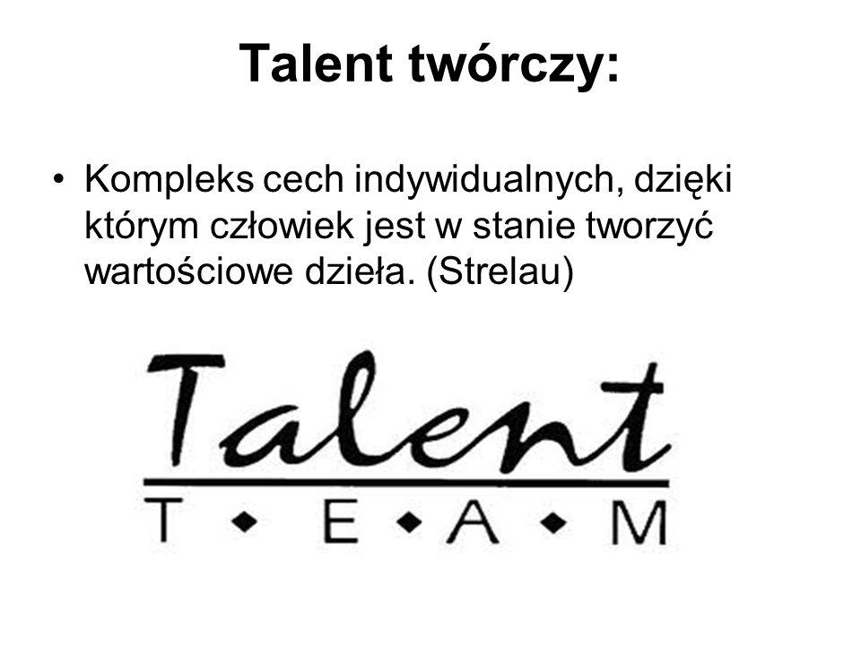 Talent twórczy: Kompleks cech indywidualnych, dzięki którym człowiek jest w stanie tworzyć wartościowe dzieła. (Strelau)