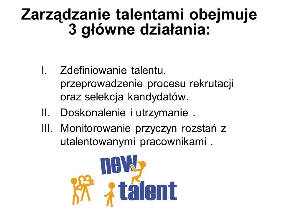 Zarządzanie talentami obejmuje 3 główne działania: I.Zdefiniowanie talentu, przeprowadzenie procesu rekrutacji oraz selekcja kandydatów. II.Doskonalen