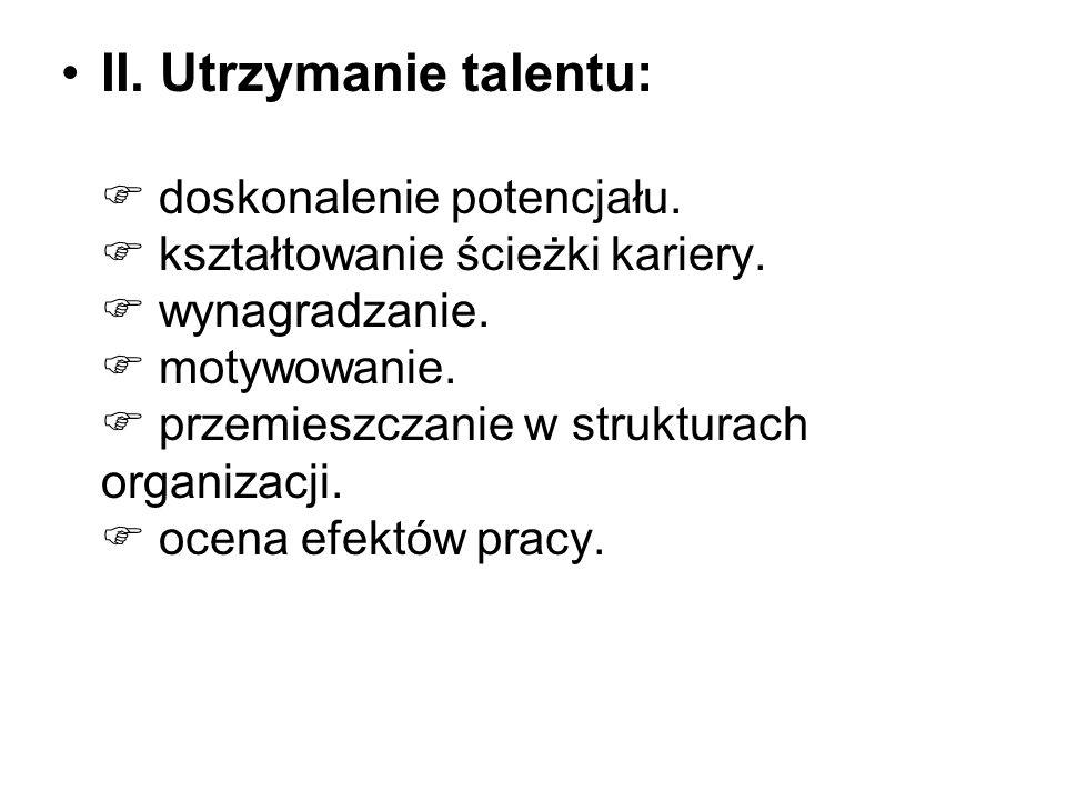 II. Utrzymanie talentu: doskonalenie potencjału. kształtowanie ścieżki kariery. wynagradzanie. motywowanie. przemieszczanie w strukturach organizacji.
