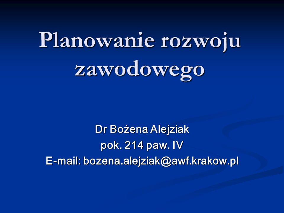 Planowanie rozwoju zawodowego Dr Bożena Alejziak pok. 214 paw. IV E-mail: bozena.alejziak@awf.krakow.pl