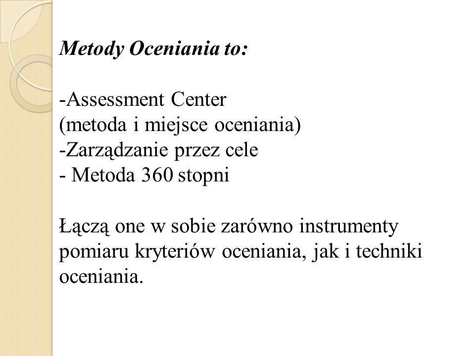 Metody Oceniania to: -Assessment Center (metoda i miejsce oceniania) -Zarządzanie przez cele - Metoda 360 stopni Łączą one w sobie zarówno instrumenty