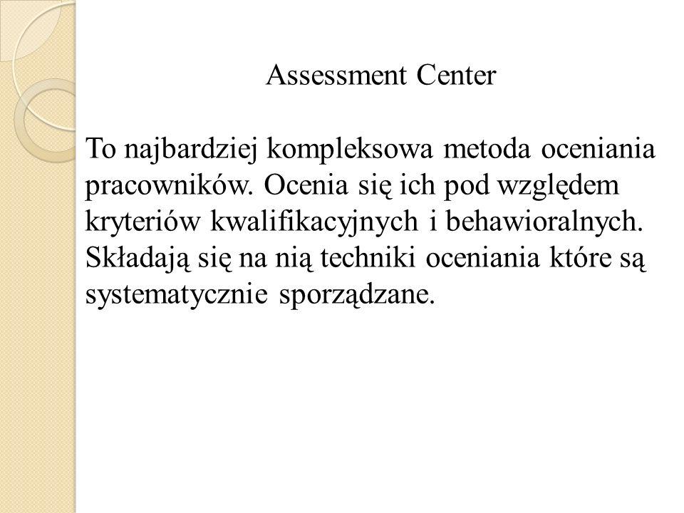 Assessment Center To najbardziej kompleksowa metoda oceniania pracowników. Ocenia się ich pod względem kryteriów kwalifikacyjnych i behawioralnych. Sk