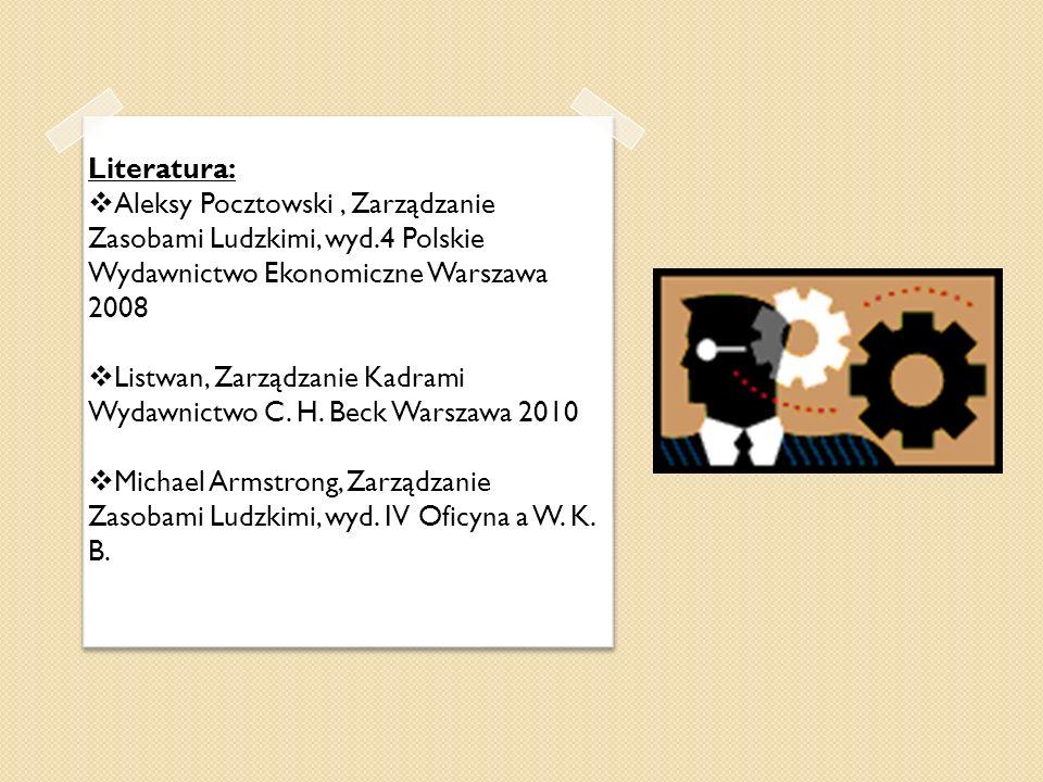Literatura: Aleksy Pocztowski, Zarządzanie Zasobami Ludzkimi, wyd.4 Polskie Wydawnictwo Ekonomiczne Warszawa 2008 Listwan, Zarządzanie Kadrami Wydawni