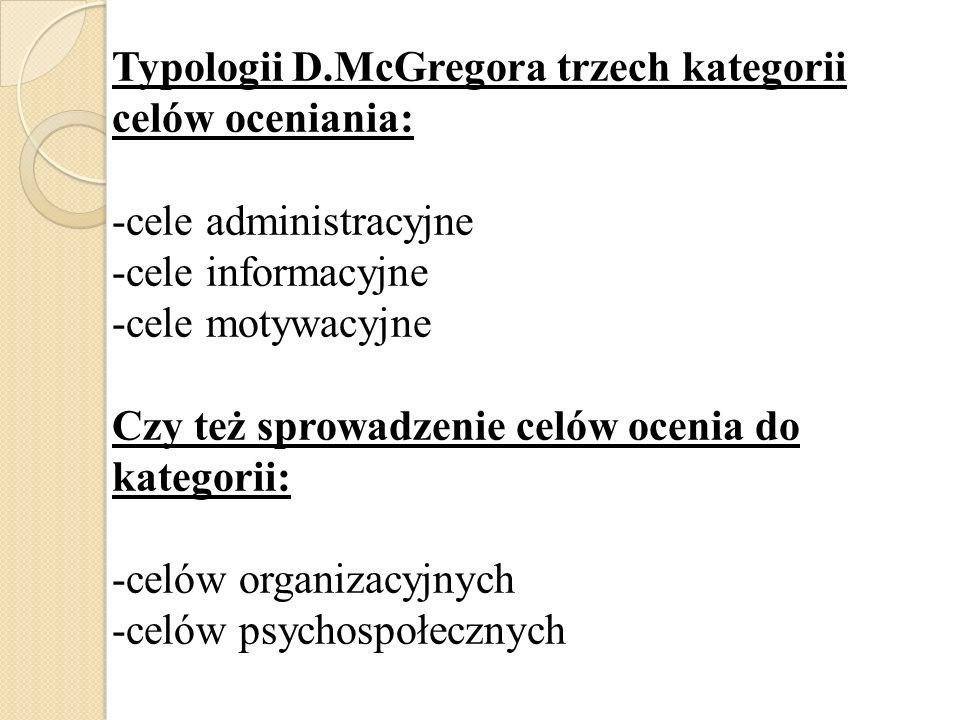 Typologii D.McGregora trzech kategorii celów oceniania: -cele administracyjne -cele informacyjne -cele motywacyjne Czy też sprowadzenie celów ocenia d