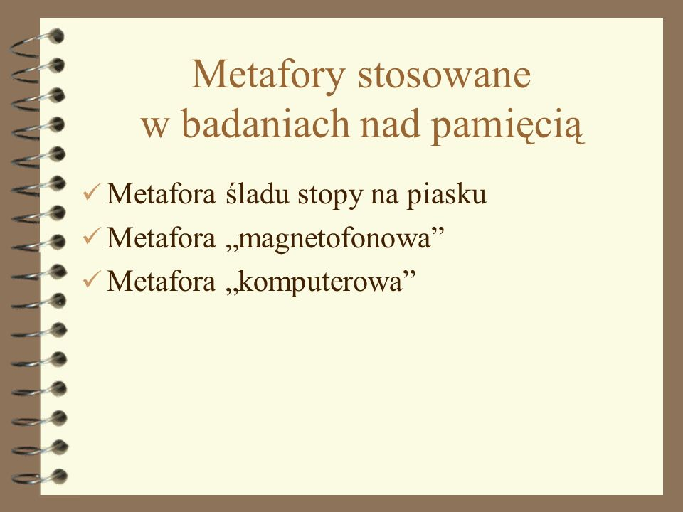 10 Metafory stosowane w badaniach nad pamięcią Metafora śladu stopy na piasku Metafora magnetofonowa Metafora komputerowa