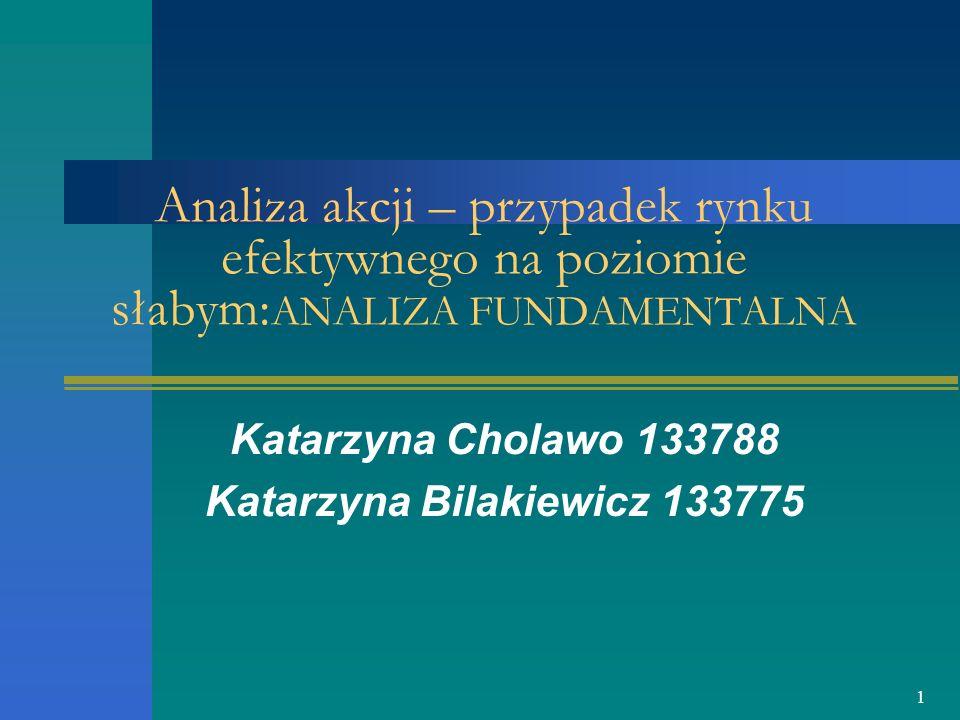 1 Analiza akcji – przypadek rynku efektywnego na poziomie słabym: ANALIZA FUNDAMENTALNA Katarzyna Cholawo 133788 Katarzyna Bilakiewicz 133775