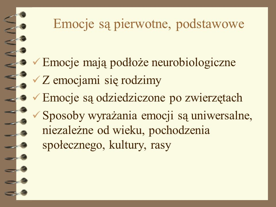 2 Emocje są pierwotne, podstawowe Emocje mają podłoże neurobiologiczne Z emocjami się rodzimy Emocje są odziedziczone po zwierzętach Sposoby wyrażania