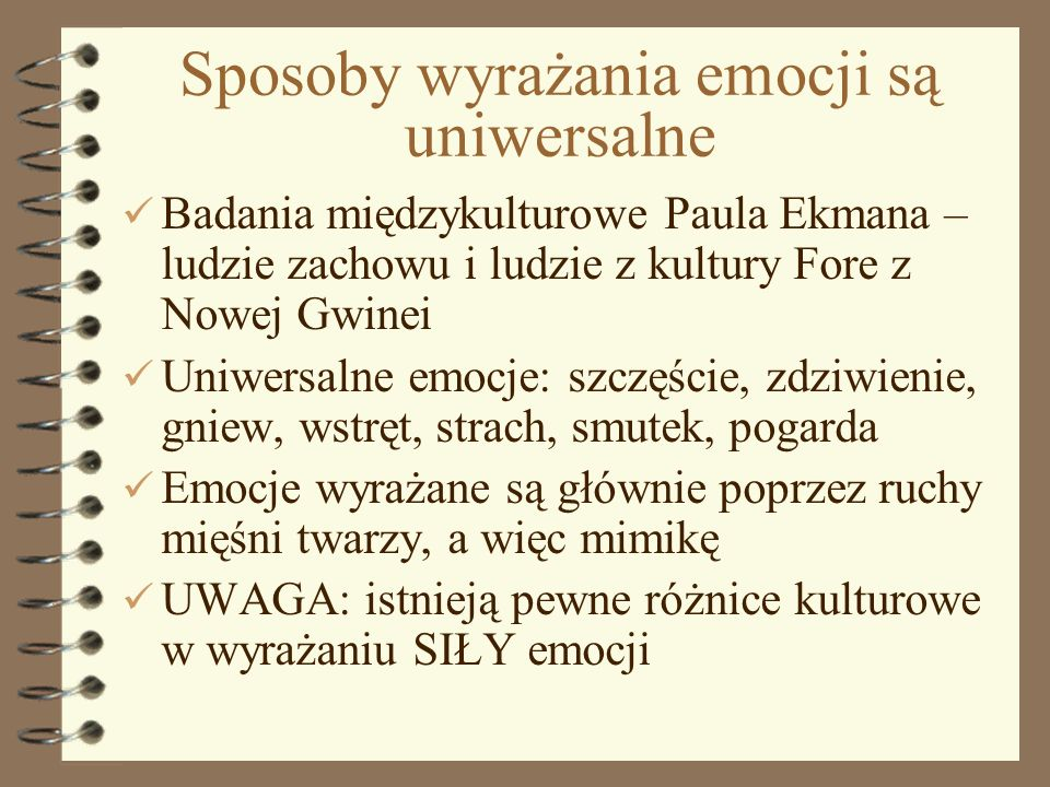 4 Sposoby wyrażania emocji są uniwersalne Badania międzykulturowe Paula Ekmana – ludzie zachowu i ludzie z kultury Fore z Nowej Gwinei Uniwersalne emo