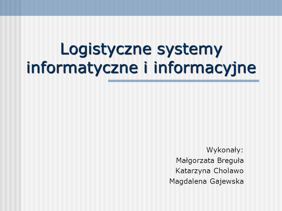 Logistyczne systemy informatyczne i informacyjne Wykonały: Małgorzata Breguła Katarzyna Cholawo Magdalena Gajewska