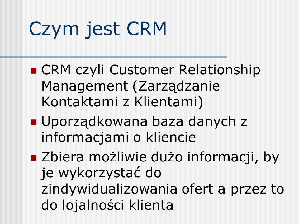 Czym jest CRM CRM czyli Customer Relationship Management (Zarządzanie Kontaktami z Klientami) Uporządkowana baza danych z informacjami o kliencie Zbiera możliwie dużo informacji, by je wykorzystać do zindywidualizowania ofert a przez to do lojalności klienta