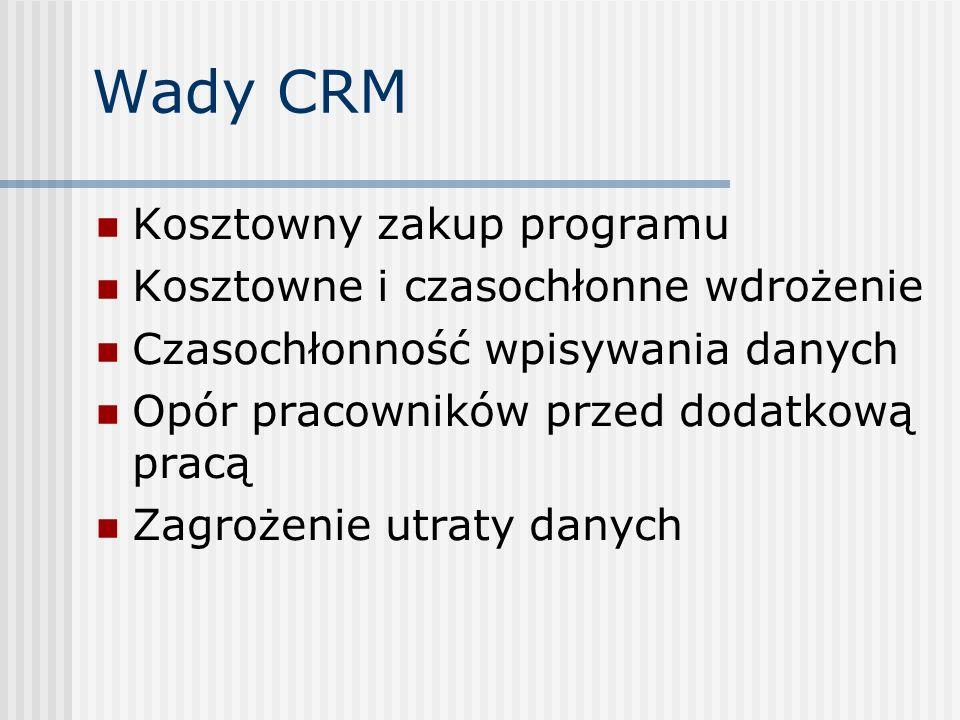 Wady CRM Kosztowny zakup programu Kosztowne i czasochłonne wdrożenie Czasochłonność wpisywania danych Opór pracowników przed dodatkową pracą Zagrożenie utraty danych