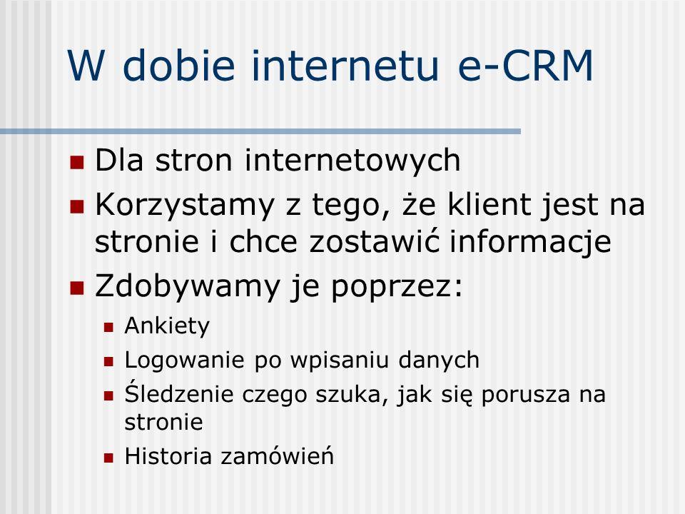 W dobie internetu e-CRM Dla stron internetowych Korzystamy z tego, że klient jest na stronie i chce zostawić informacje Zdobywamy je poprzez: Ankiety Logowanie po wpisaniu danych Śledzenie czego szuka, jak się porusza na stronie Historia zamówień