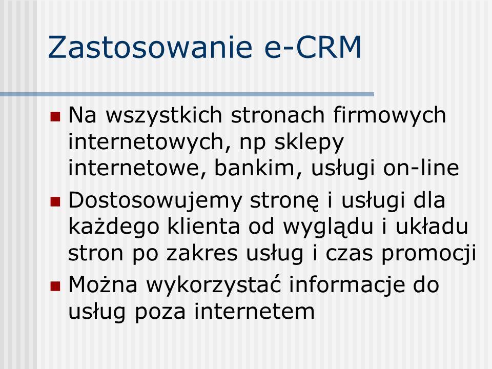 Zastosowanie e-CRM Na wszystkich stronach firmowych internetowych, np sklepy internetowe, bankim, usługi on-line Dostosowujemy stronę i usługi dla każdego klienta od wyglądu i układu stron po zakres usług i czas promocji Można wykorzystać informacje do usług poza internetem