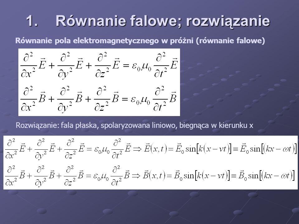 1.Równanie falowe; rozwiązanie Równanie pola elektromagnetycznego w próżni (równanie falowe) Rozwiązanie: fala płaska, spolaryzowana liniowo, biegnąca